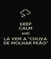 """KEEP CALM AND LÁ VEM A """"CHUVA DE MOLHAR PEÃO"""" - Personalised Poster A1 size"""