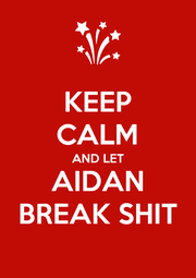 KEEP CALM AND LET AIDAN BREAK SHIT - Personalised Poster A1 size