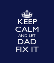 KEEP CALM AND LET DAD FIX IT - Personalised Poster A4 size