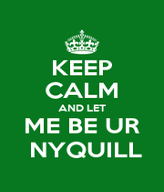 KEEP CALM AND LET ME BE UR  NYQUILL - Personalised Poster A4 size