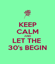 KEEP CALM AND LET THE  30's BEGIN - Personalised Poster A1 size