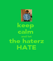 keep  calm  and let the haterz HATE - Personalised Poster A1 size