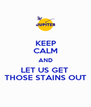 KEEP CALM AND LET US GET  THOSE STAINS OUT - Personalised Poster A1 size