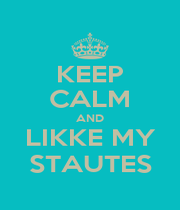KEEP CALM AND LIKKE MY STAUTES - Personalised Poster A1 size