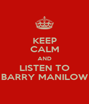 KEEP CALM AND LISTEN TO BARRY MANILOW - Personalised Poster A4 size
