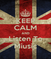 KEEP CALM AND Listen To Miusic - Personalised Poster A1 size