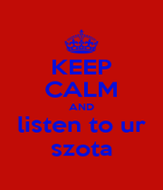 KEEP CALM AND listen to ur szota - Personalised Poster A1 size