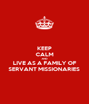 KEEP CALM AND LIVE AS A FAMILY OF SERVANT MISSIONARIES  - Personalised Poster A1 size