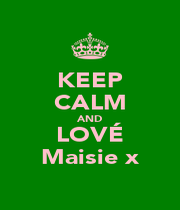 KEEP CALM AND LOVÉ Maisie x - Personalised Poster A1 size