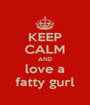 KEEP CALM AND love a fatty gurl - Personalised Poster A1 size