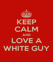 KEEP CALM AND LOVE A WHITE GUY - Personalised Poster A1 size