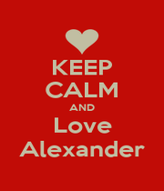 KEEP CALM AND Love Alexander - Personalised Poster A1 size