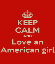 KEEP CALM AND Love an American girl - Personalised Poster A1 size