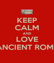 KEEP CALM AND LOVE ANCIENT ROME - Personalised Poster A1 size