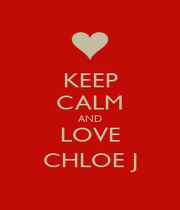 KEEP CALM AND LOVE CHLOE J - Personalised Poster A1 size