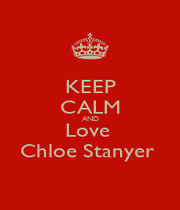 KEEP CALM AND Love  Chloe Stanyer  - Personalised Poster A1 size