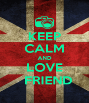KEEP CALM AND LOVE   FRIEND - Personalised Poster A4 size