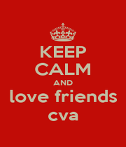 KEEP CALM AND love friends cva - Personalised Poster A1 size