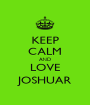 KEEP CALM AND LOVE JOSHUAR - Personalised Poster A1 size