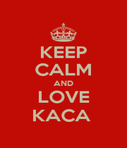 KEEP CALM AND LOVE KACA  - Personalised Poster A1 size