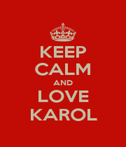 KEEP CALM AND LOVE KAROL - Personalised Poster A1 size