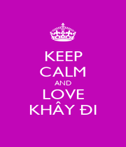 KEEP CALM AND LOVE KHÂY ĐI - Personalised Poster A1 size