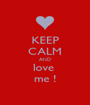 KEEP CALM AND love  me ! - Personalised Poster A1 size