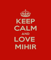 KEEP CALM AND LOVE  MIHIR - Personalised Poster A1 size