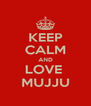 KEEP CALM AND LOVE  MUJJU - Personalised Poster A1 size