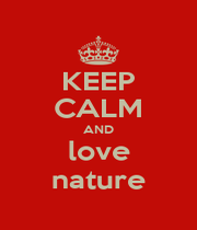 KEEP CALM AND love nature - Personalised Poster A1 size