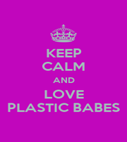 KEEP CALM AND LOVE PLASTIC BABES - Personalised Poster A1 size