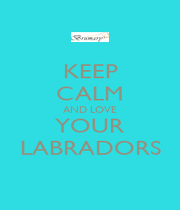 KEEP CALM AND LOVE YOUR LABRADORS - Personalised Poster A1 size