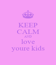 KEEP CALM AND love youre kids - Personalised Poster A1 size
