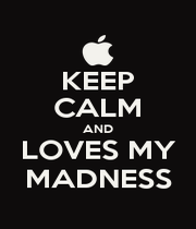 KEEP CALM AND LOVES MY MADNESS - Personalised Poster A4 size