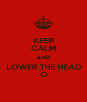 KEEP CALM AND LOWER THE HEAD O - Personalised Poster A1 size