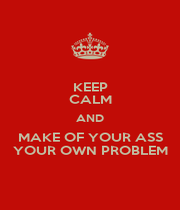 KEEP CALM AND MAKE OF YOUR ASS YOUR OWN PROBLEM - Personalised Poster A4 size