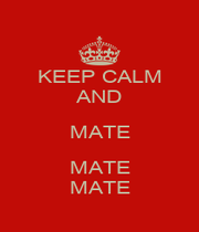 KEEP CALM AND MATE MATE MATE - Personalised Poster A1 size