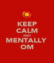 KEEP CALM AND MENTALLY  OM - Personalised Poster A1 size