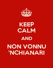 KEEP CALM AND NON VONNU 'NCHIANARI - Personalised Poster A1 size