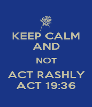 KEEP CALM AND NOT ACT RASHLY ACT 19:36 - Personalised Poster A1 size
