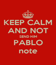 KEEP CALM AND NOT SEND HIM PABLO note - Personalised Poster A1 size