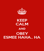 KEEP CALM AND OBEY ESMEE HAHA.. HA - Personalised Poster A1 size