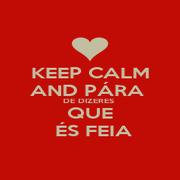 KEEP CALM AND PÁRA  DE DIZERES  QUE  ÉS FEIA - Personalised Poster A1 size