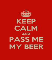KEEP CALM AND PASS ME MY BEER - Personalised Poster A1 size