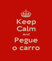 Keep Calm And Pegue o carro - Personalised Poster A4 size