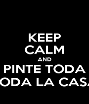 KEEP CALM AND PINTE TODA TODA LA CASA - Personalised Poster A4 size