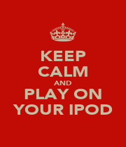 KEEP CALM AND PLAY ON YOUR IPOD - Personalised Poster A1 size
