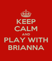 KEEP CALM AND PLAY WITH BRIANNA - Personalised Poster A4 size