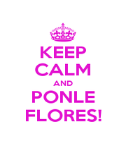 KEEP CALM AND PONLE FLORES! - Personalised Poster A4 size