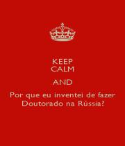 KEEP CALM AND Por que eu inventei de fazer Doutorado na Rússia? - Personalised Poster A4 size